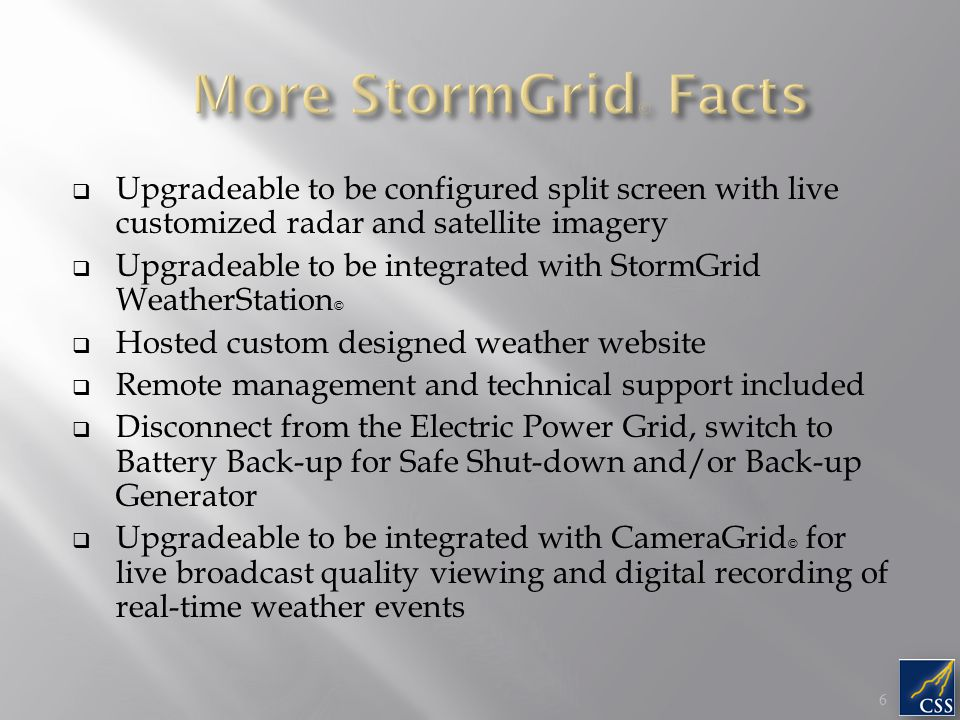  Upgradeable to be configured split screen with live customized radar and satellite imagery  Upgradeable to be integrated with StormGrid WeatherStation ©  Hosted custom designed weather website  Remote management and technical support included  Disconnect from the Electric Power Grid, switch to Battery Back-up for Safe Shut-down and/or Back-up Generator  Upgradeable to be integrated with CameraGrid © for live broadcast quality viewing and digital recording of real-time weather events 6 6
