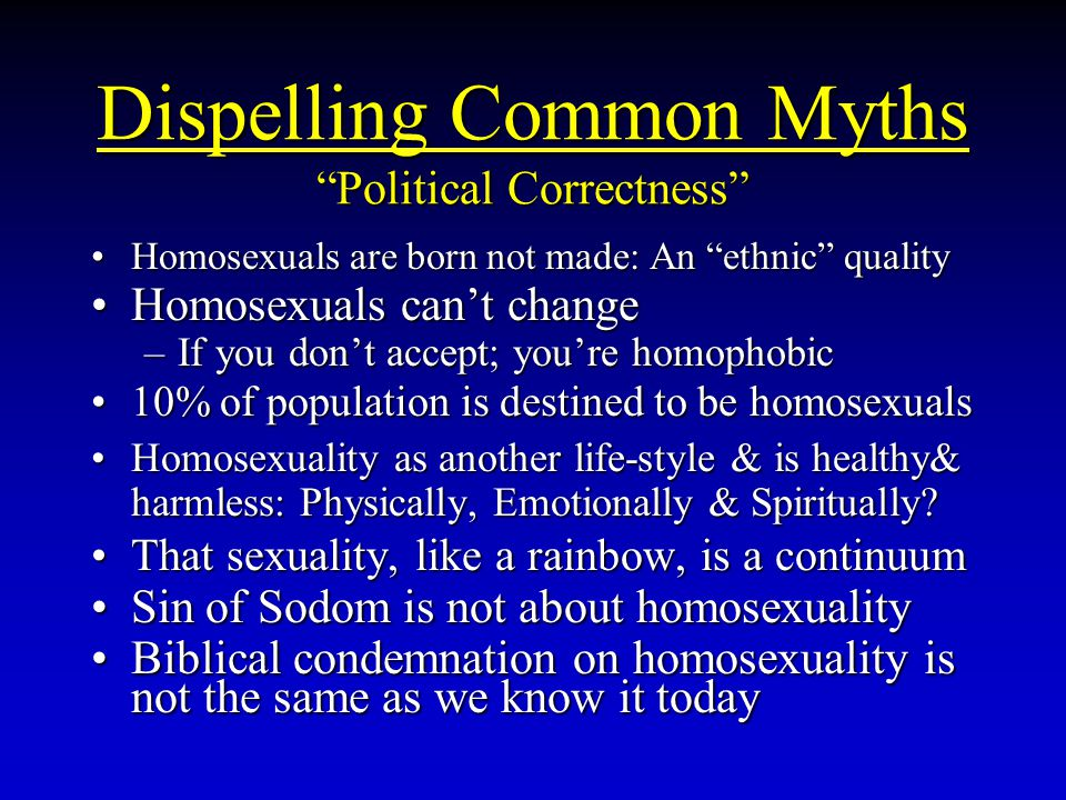 Dispelling Common Myths Political Correctness Homosexuals are born not made: An ethnic qualityHomosexuals are born not made: An ethnic quality Homosexuals can't changeHomosexuals can't change –If you don't accept; you're homophobic 10% of population is destined to be homosexuals10% of population is destined to be homosexuals Homosexuality as another life-style & is healthy& harmless: Physically, Emotionally & Spiritually?Homosexuality as another life-style & is healthy& harmless: Physically, Emotionally & Spiritually.