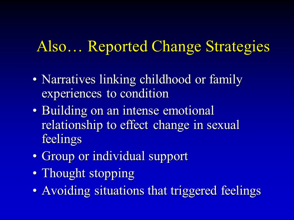 Also… Reported Change Strategies Narratives linking childhood or family experiences to conditionNarratives linking childhood or family experiences to condition Building on an intense emotional relationship to effect change in sexual feelingsBuilding on an intense emotional relationship to effect change in sexual feelings Group or individual supportGroup or individual support Thought stoppingThought stopping Avoiding situations that triggered feelingsAvoiding situations that triggered feelings
