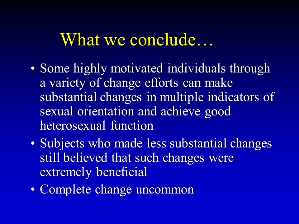 What we conclude… Some highly motivated individuals through a variety of change efforts can make substantial changes in multiple indicators of sexual orientation and achieve good heterosexual functionSome highly motivated individuals through a variety of change efforts can make substantial changes in multiple indicators of sexual orientation and achieve good heterosexual function Subjects who made less substantial changes still believed that such changes were extremely beneficialSubjects who made less substantial changes still believed that such changes were extremely beneficial Complete change uncommonComplete change uncommon