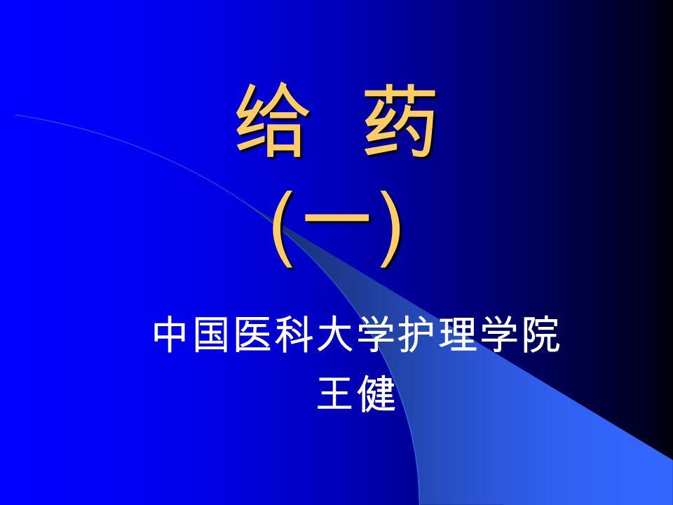 给 药 ( 一 ) 中国医科大学护理学院 王健