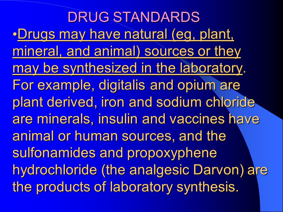 DRUG STANDARDS Drugs may have natural (eg, plant, mineral, and animal) sources or they may be synthesized in the laboratory.
