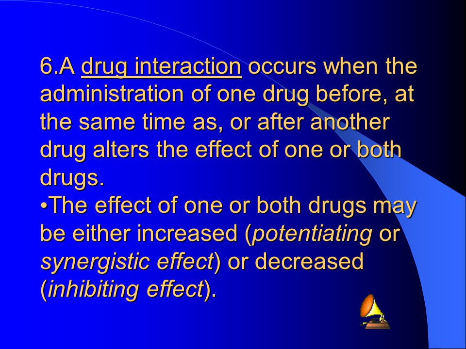 6.A drug interaction occurs when the administration of one drug before, at the same time as, or after another drug alters the effect of one or both drugs.