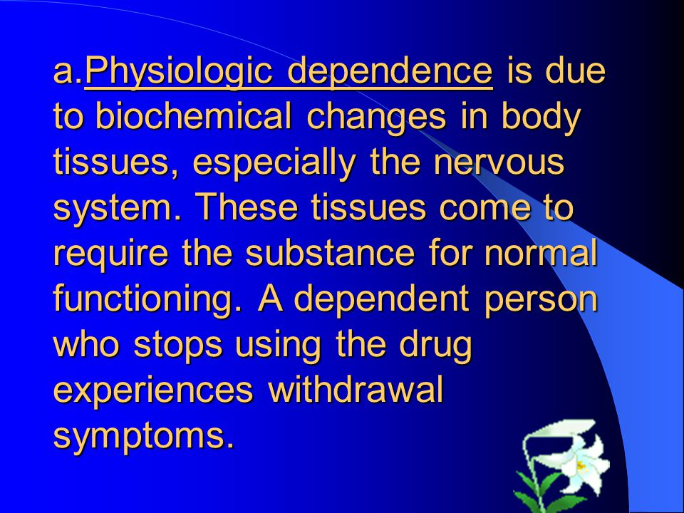 a.Physiologic dependence is due to biochemical changes in body tissues, especially the nervous system.