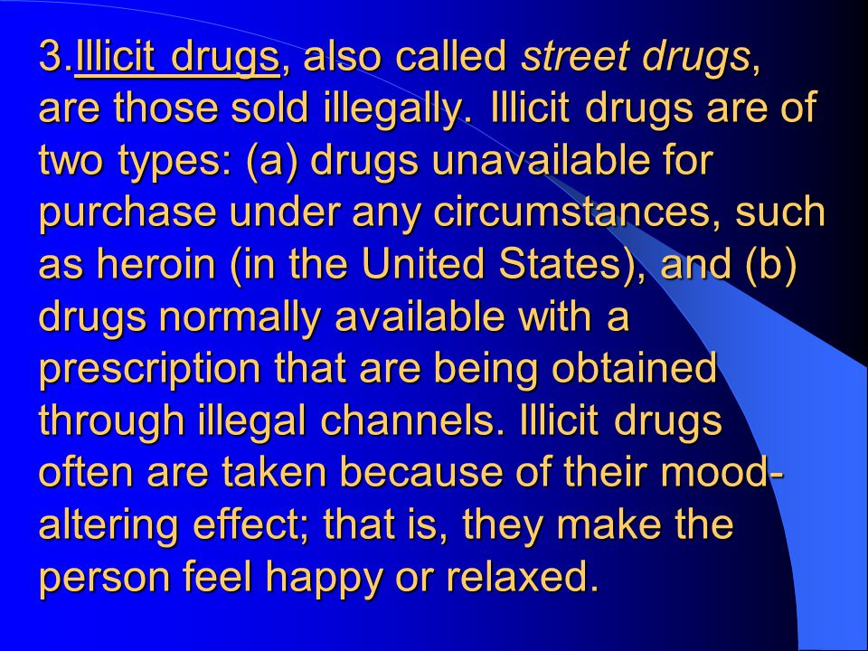 3.Illicit drugs, also called street drugs, are those sold illegally.