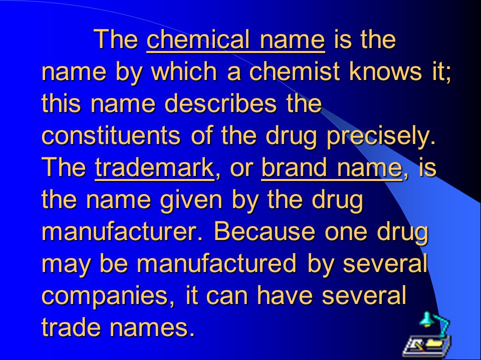 The chemical name is the name by which a chemist knows it; this name describes the constituents of the drug precisely.