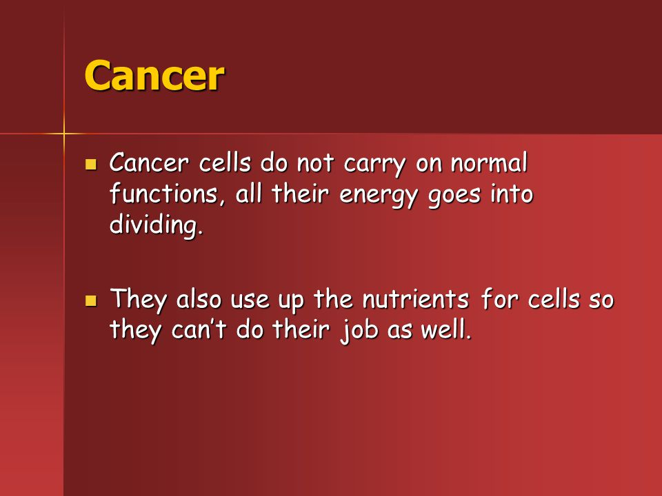 Cancer Cancer cells do not carry on normal functions, all their energy goes into dividing.