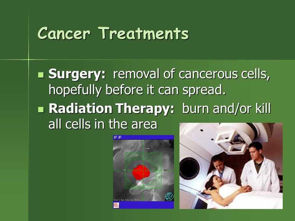 Cancer Treatments Surgery: removal of cancerous cells, hopefully before it can spread.