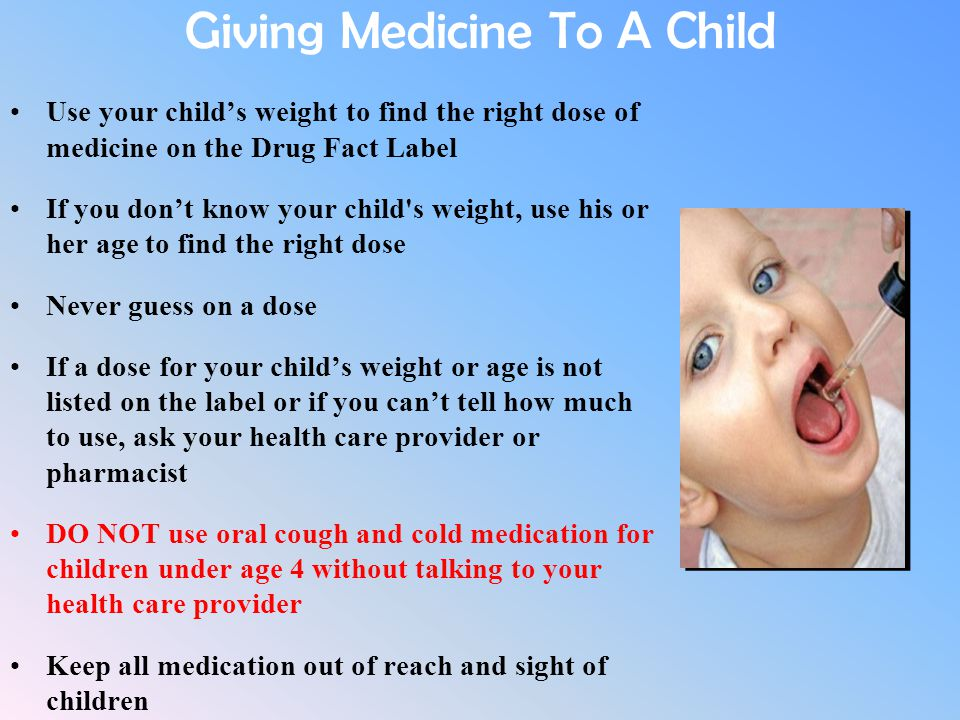 Giving Medicine To A Child Use your child's weight to find the right dose of medicine on the Drug Fact Label If you don't know your child's weight, us