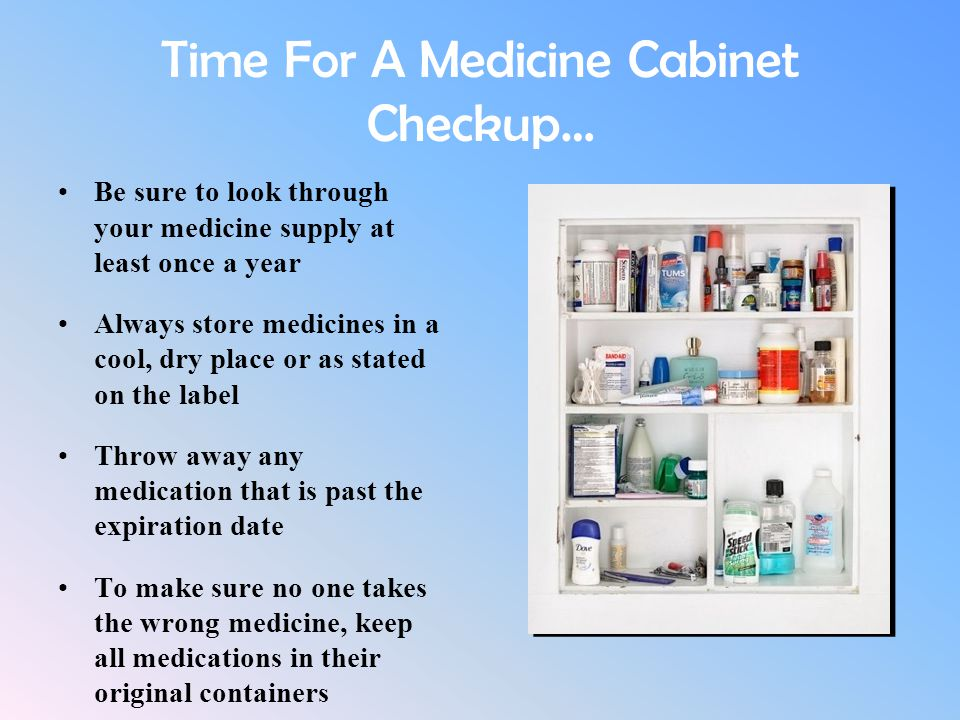 Time For A Medicine Cabinet Checkup… Be sure to look through your medicine supply at least once a year Always store medicines in a cool, dry place or