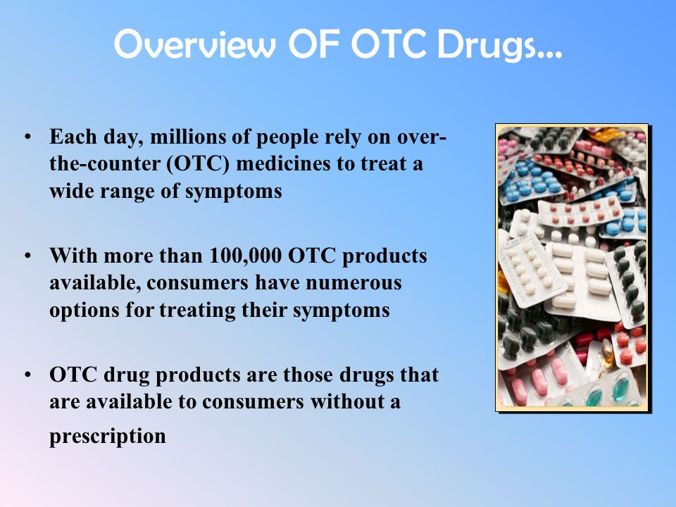 Overview OF OTC Drugs… Each day, millions of people rely on over- the-counter (OTC) medicines to treat a wide range of symptoms With more than 100,000