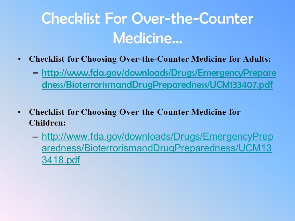 Checklist For Over-the-Counter Medicine… Checklist for Choosing Over-the-Counter Medicine for Adults: –http://www.fda.gov/downloads/Drugs/EmergencyPre