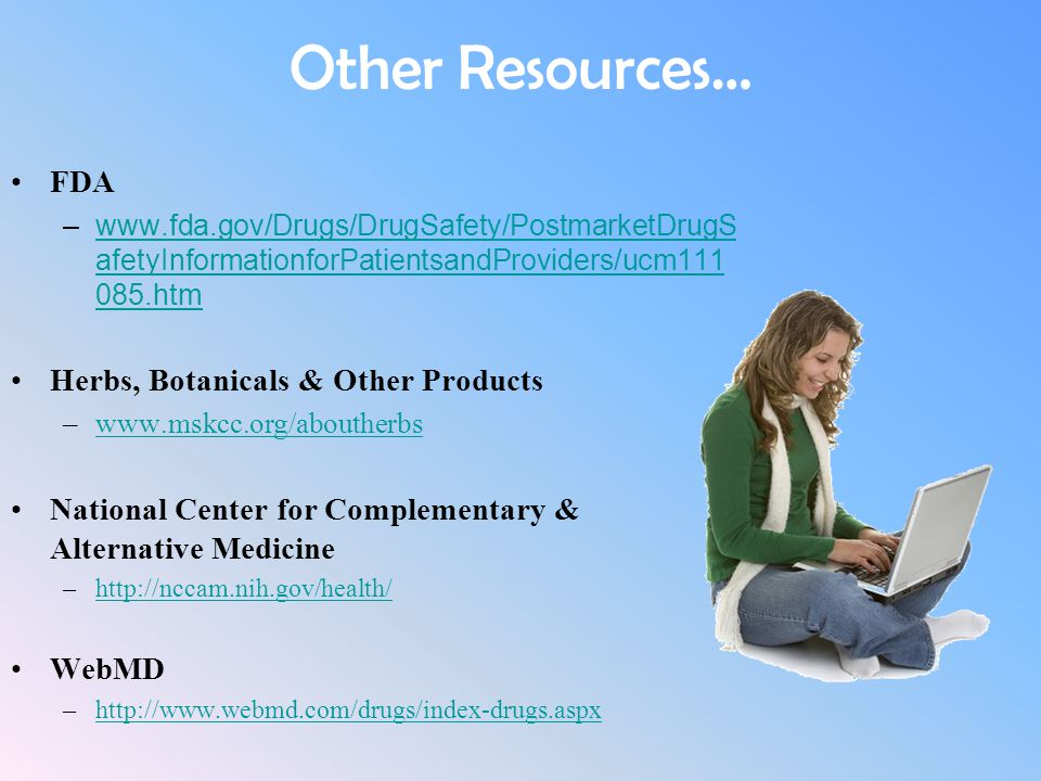 Other Resources… FDA –www.fda.gov/Drugs/DrugSafety/PostmarketDrugS afetyInformationforPatientsandProviders/ucm111 085.htmwww.fda.gov/Drugs/DrugSafety/