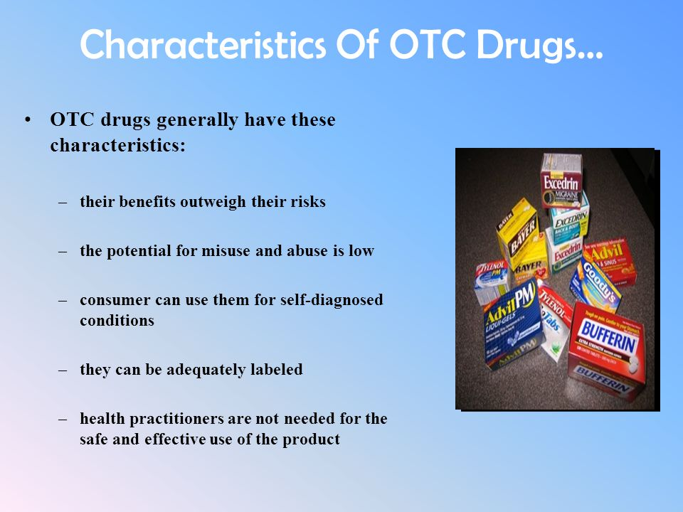 Characteristics Of OTC Drugs… OTC drugs generally have these characteristics: –their benefits outweigh their risks –the potential for misuse and abuse
