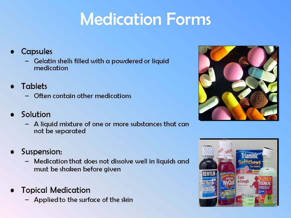 Medication Forms Capsules –Gelatin shells filled with a powdered or liquid medication Tablets –Often contain other medications Solution –A liquid mixt