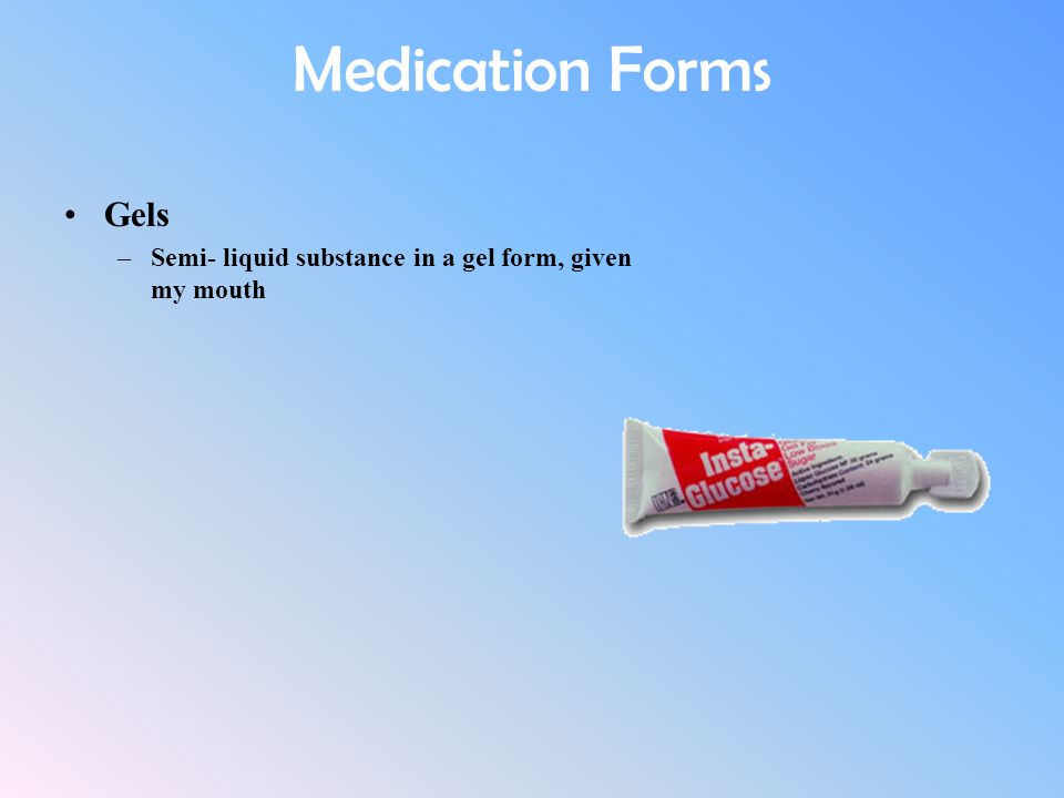 Medication Forms Gels –Semi- liquid substance in a gel form, given my mouth