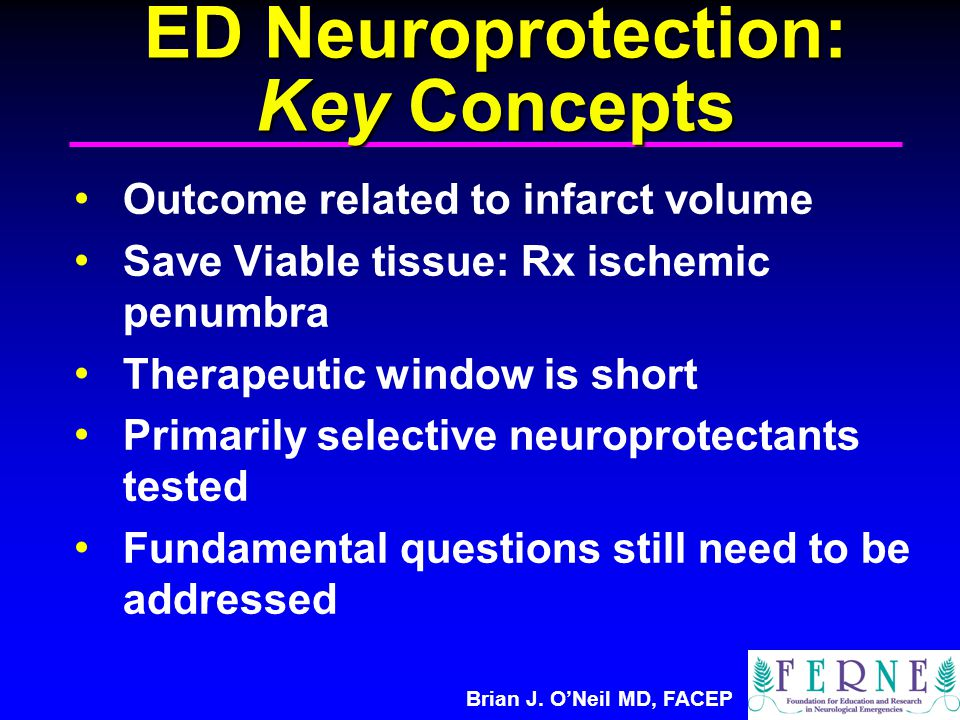 Brian J. O'Neil MD, FACEP ED Neuroprotection: Key Concepts Outcome related to infarct volume Save Viable tissue: Rx ischemic penumbra Therapeutic wind