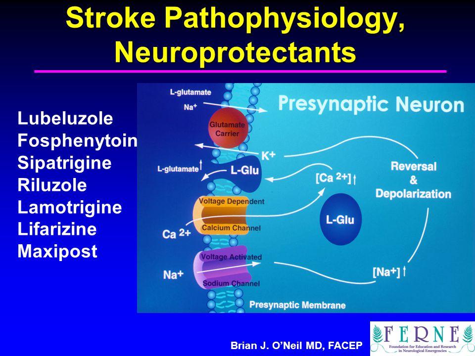 Brian J. O'Neil MD, FACEP Stroke Pathophysiology, Neuroprotectants Lubeluzole Fosphenytoin Sipatrigine Riluzole Lamotrigine Lifarizine Maxipost