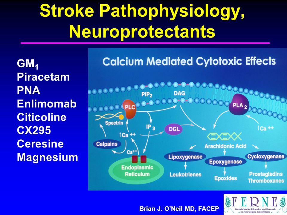 Brian J. O'Neil MD, FACEP Stroke Pathophysiology, Neuroprotectants GM 1 Piracetam PNA Enlimomab Citicoline CX295 Ceresine Magnesium