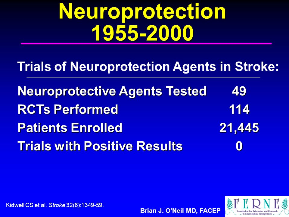 Brian J. O'Neil MD, FACEP Neuroprotection 1955-2000 Neuroprotective Agents Tested 49 RCTs Performed 114 Patients Enrolled 21,445 Trials with Positive
