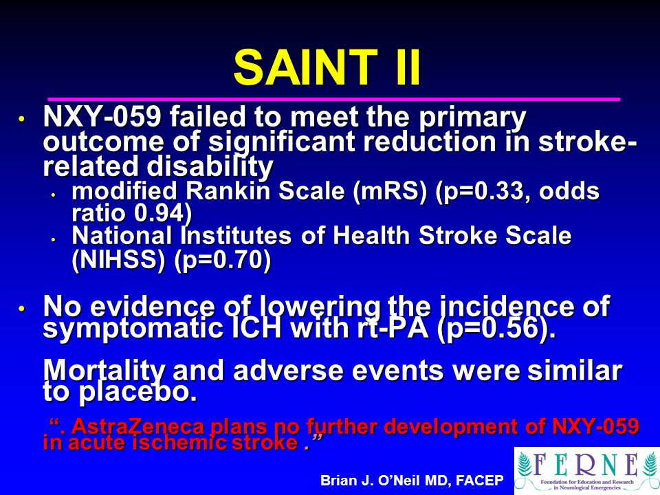 Brian J. O'Neil MD, FACEP SAINT II NXY-059 failed to meet the primary outcome of significant reduction in stroke- related disability NXY-059 failed to
