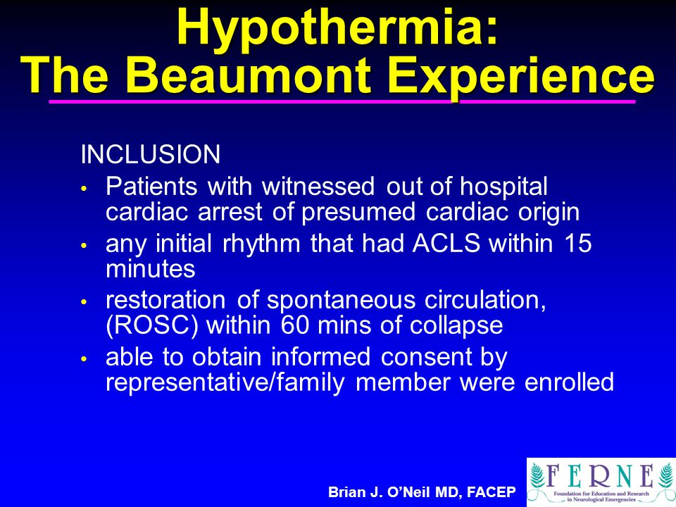 Brian J. O'Neil MD, FACEP Hypothermia: The Beaumont Experience INCLUSION Patients with witnessed out of hospital cardiac arrest of presumed cardiac or