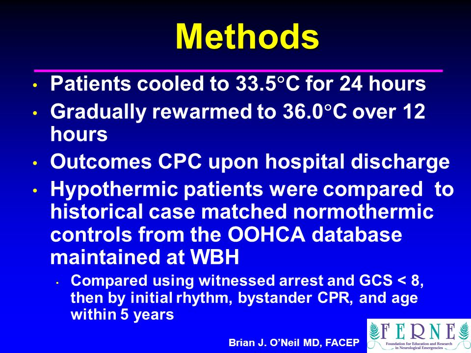 Brian J. O'Neil MD, FACEPMethods Patients cooled to 33.5  C for 24 hours Gradually rewarmed to 36.0  C over 12 hours Outcomes CPC upon hospital disc