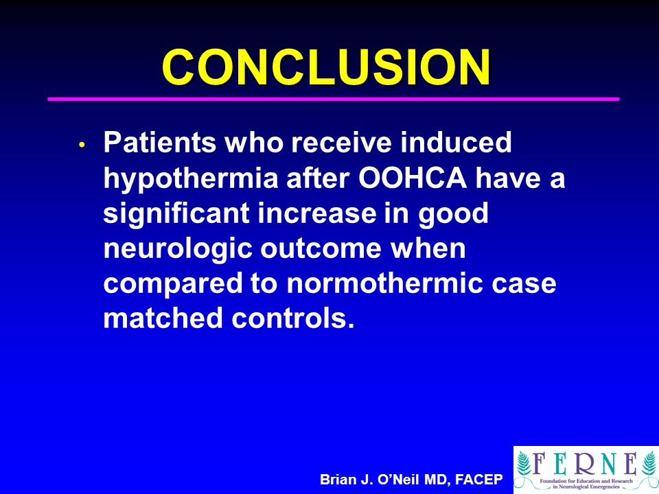 Brian J. O'Neil MD, FACEP CONCLUSION Patients who receive induced hypothermia after OOHCA have a significant increase in good neurologic outcome when