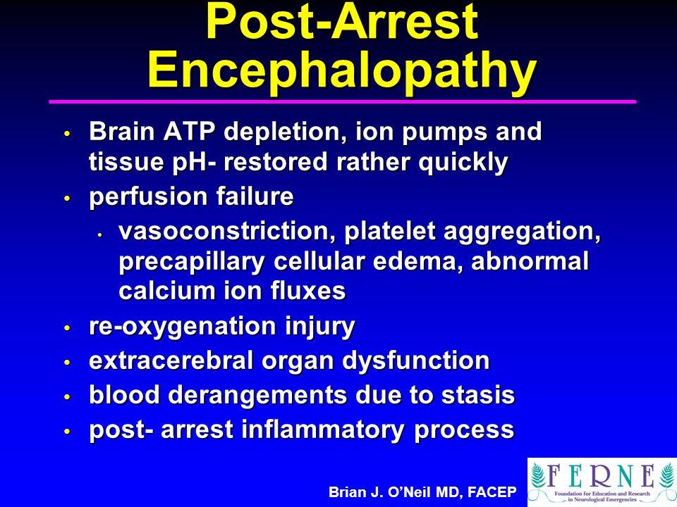 Brian J. O'Neil MD, FACEP Post-Arrest Encephalopathy Brain ATP depletion, ion pumps and tissue pH- restored rather quickly Brain ATP depletion, ion pu