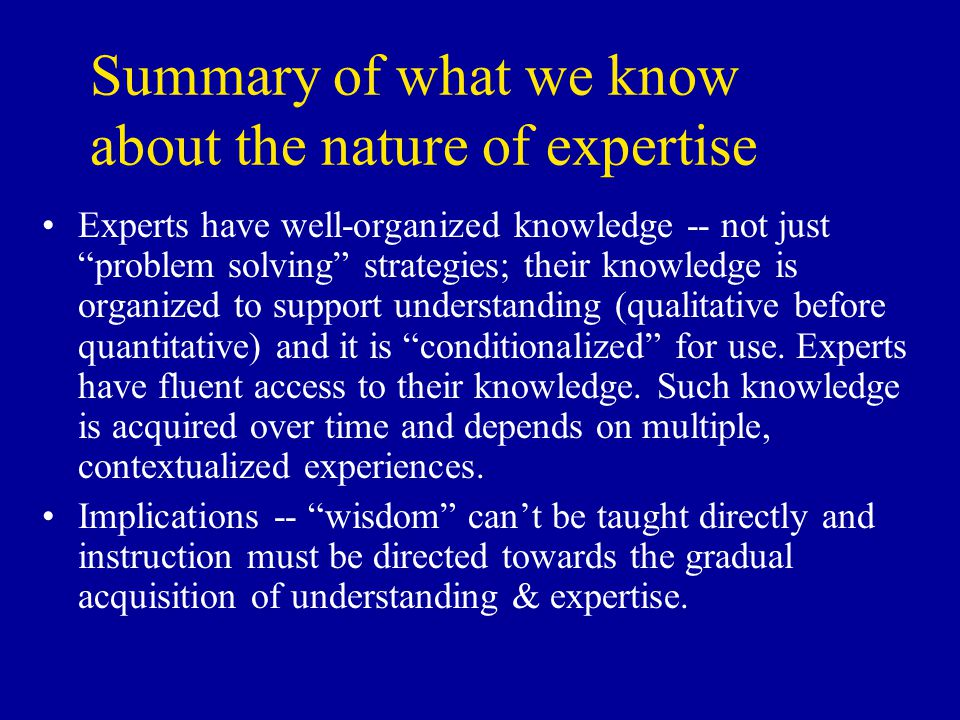 Summary of what we know about the nature of expertise Experts have well-organized knowledge -- not just problem solving strategies; their knowledge is organized to support understanding (qualitative before quantitative) and it is conditionalized for use.