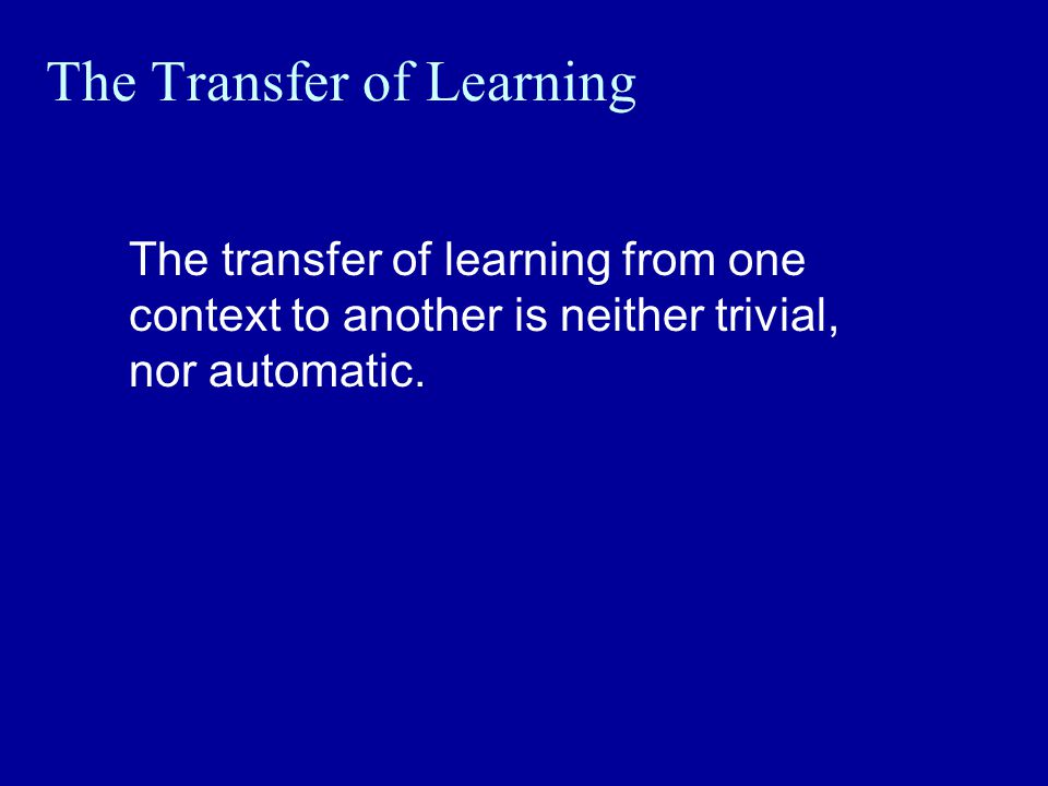 The Transfer of Learning The transfer of learning from one context to another is neither trivial, nor automatic.