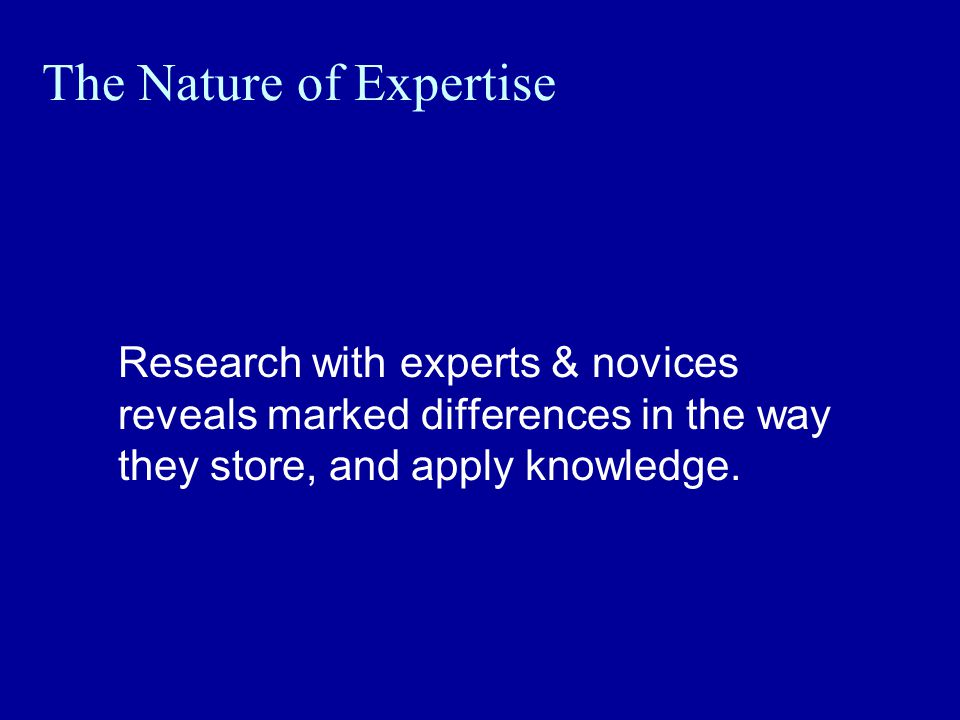The Nature of Expertise Research with experts & novices reveals marked differences in the way they store, and apply knowledge.
