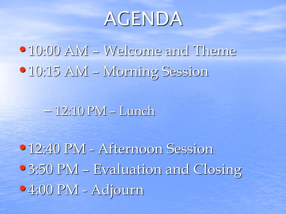 AGENDA 10:00 AM – Welcome and Theme 10:00 AM – Welcome and Theme 10:15 AM – Morning Session 10:15 AM – Morning Session – 12:10 PM – Lunch 12:40 PM - Afternoon Session 12:40 PM - Afternoon Session 3:50 PM – Evaluation and Closing 3:50 PM – Evaluation and Closing 4:00 PM - Adjourn 4:00 PM - Adjourn