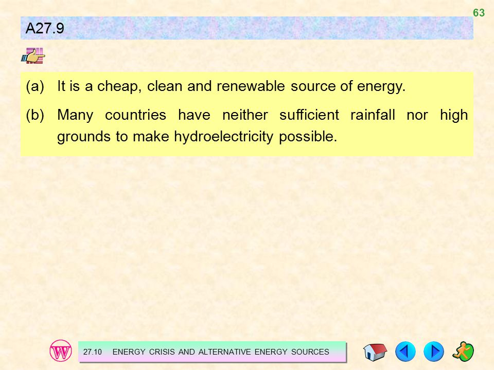 63 A27.9 (a)It is a cheap, clean and renewable source of energy. (b)Many countries have neither sufficient rainfall nor high grounds to make hydroelec