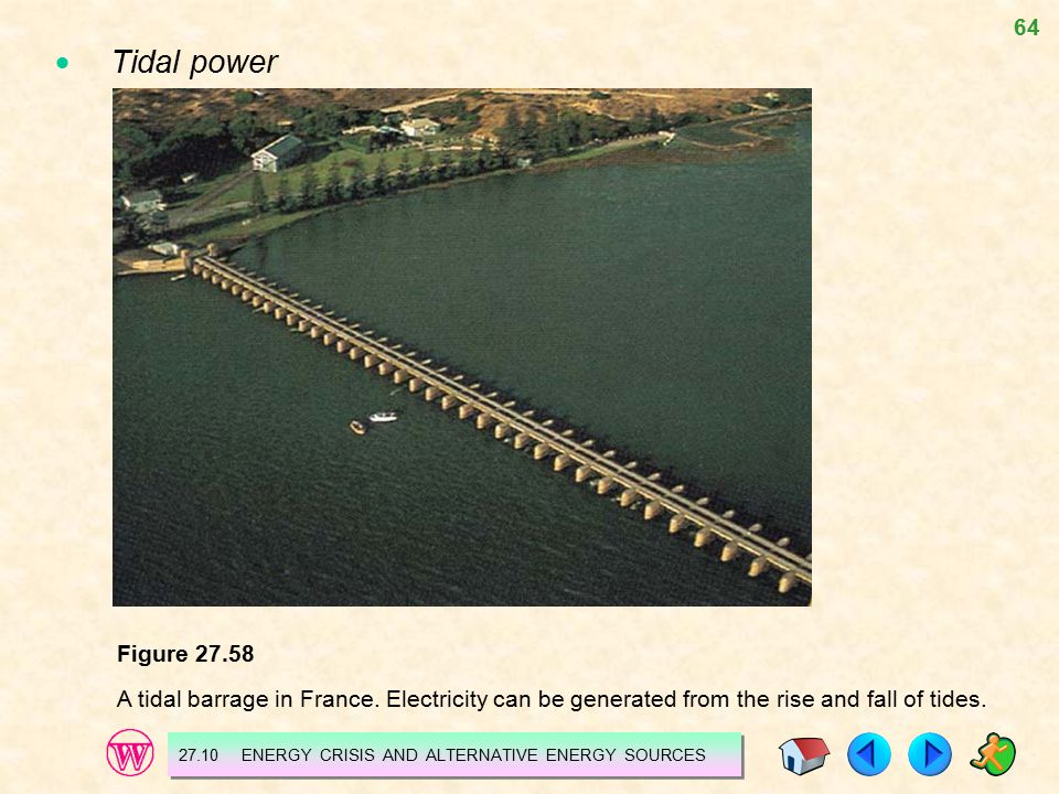 64 Figure 27.58 A tidal barrage in France. Electricity can be generated from the rise and fall of tides. 27.10 ENERGY CRISIS AND ALTERNATIVE ENERGY SO