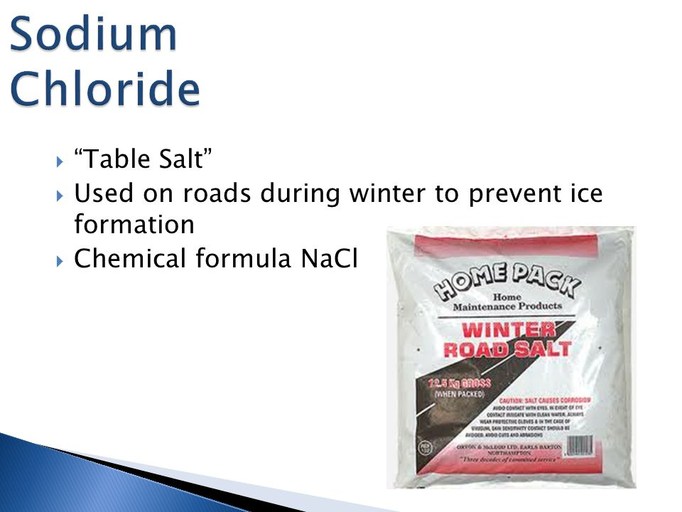  Table Salt  Used on roads during winter to prevent ice formation  Chemical formula NaCl