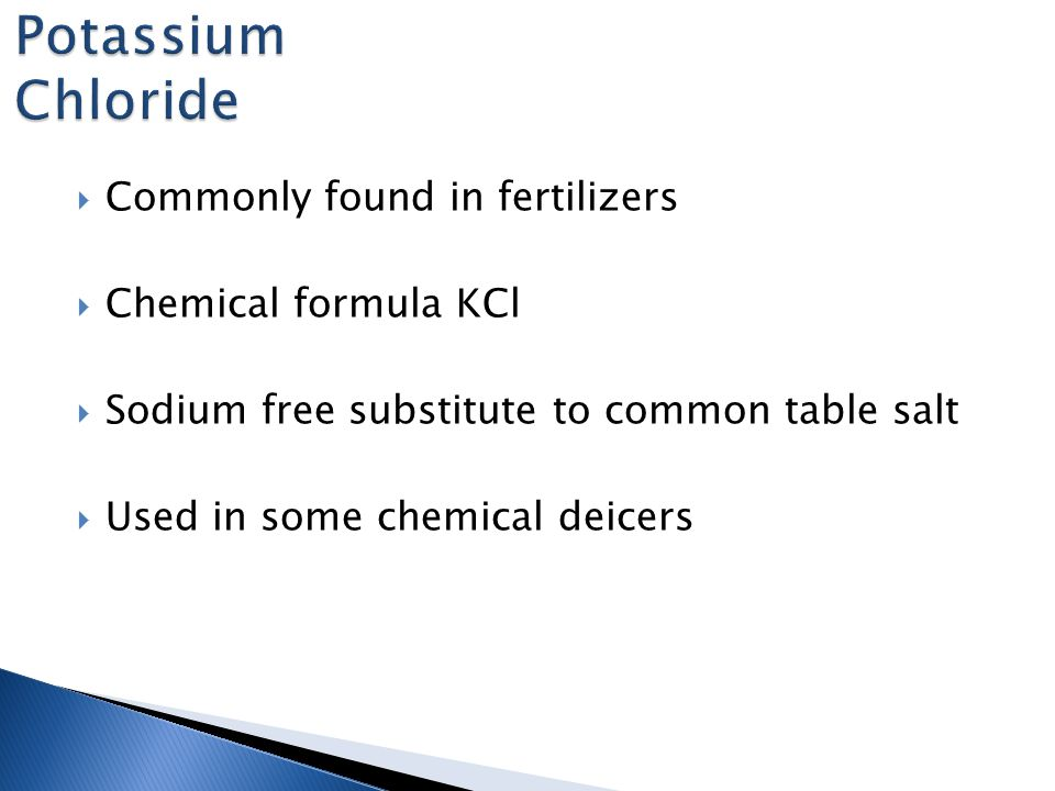  Commonly found in fertilizers  Chemical formula KCl  Sodium free substitute to common table salt  Used in some chemical deicers