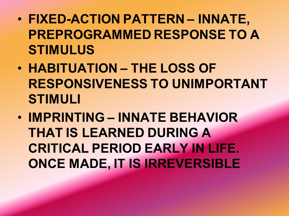 FIXED-ACTION PATTERN – INNATE, PREPROGRAMMED RESPONSE TO A STIMULUS HABITUATION – THE LOSS OF RESPONSIVENESS TO UNIMPORTANT STIMULI IMPRINTING – INNAT