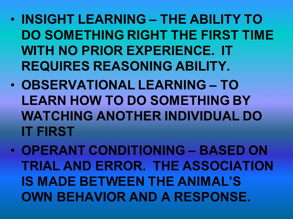 INSIGHT LEARNING – THE ABILITY TO DO SOMETHING RIGHT THE FIRST TIME WITH NO PRIOR EXPERIENCE. IT REQUIRES REASONING ABILITY. OBSERVATIONAL LEARNING –
