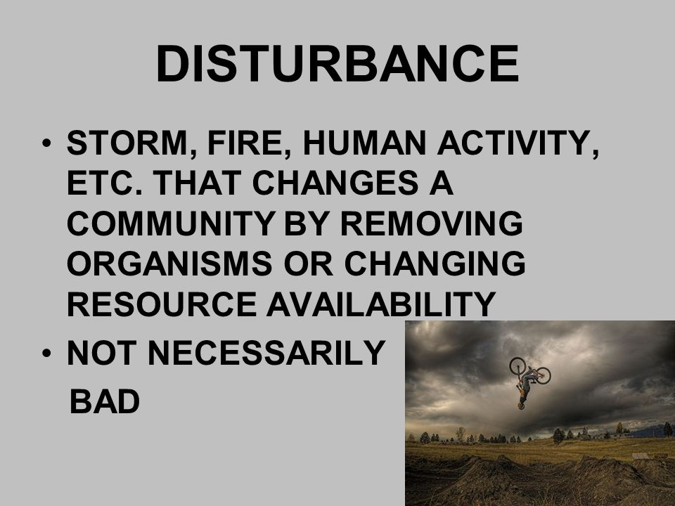 DISTURBANCE STORM, FIRE, HUMAN ACTIVITY, ETC. THAT CHANGES A COMMUNITY BY REMOVING ORGANISMS OR CHANGING RESOURCE AVAILABILITY NOT NECESSARILY BAD