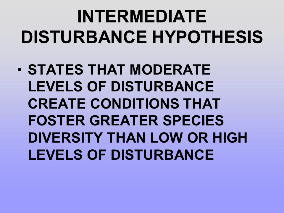 INTERMEDIATE DISTURBANCE HYPOTHESIS STATES THAT MODERATE LEVELS OF DISTURBANCE CREATE CONDITIONS THAT FOSTER GREATER SPECIES DIVERSITY THAN LOW OR HIG