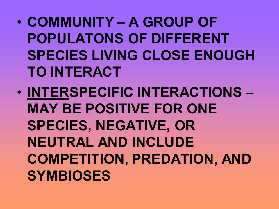COMMUNITY – A GROUP OF POPULATONS OF DIFFERENT SPECIES LIVING CLOSE ENOUGH TO INTERACT INTERSPECIFIC INTERACTIONS – MAY BE POSITIVE FOR ONE SPECIES, N