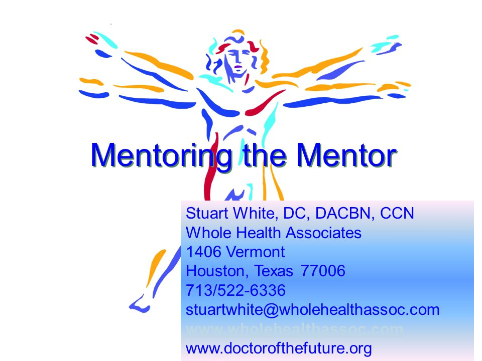 1 Mentoring the Mentor Stuart White, DC, DACBN, CCN Whole Health Associates 1406 Vermont Houston, Texas 77006 713/522-6336 stuartwhite@wholehealthassoc.com www.wholehealthassoc.com www.doctorofthefuture.org