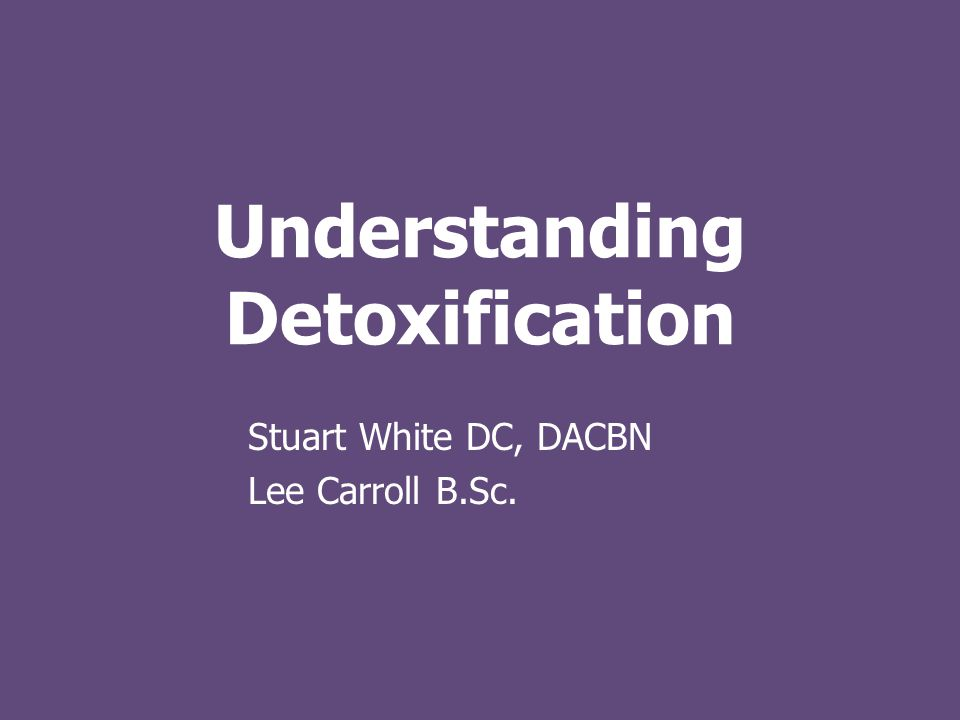 Understanding Detoxification Stuart White DC, DACBN Lee Carroll B.Sc.