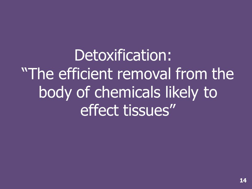 Detoxification: The efficient removal from the body of chemicals likely to effect tissues 14