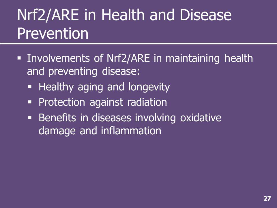 Nrf2/ARE in Health and Disease Prevention  Involvements of Nrf2/ARE in maintaining health and preventing disease:  Healthy aging and longevity  Protection against radiation  Benefits in diseases involving oxidative damage and inflammation 27