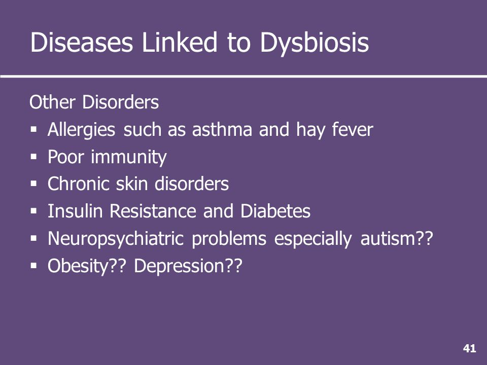 Diseases Linked to Dysbiosis Other Disorders  Allergies such as asthma and hay fever  Poor immunity  Chronic skin disorders  Insulin Resistance and Diabetes  Neuropsychiatric problems especially autism .