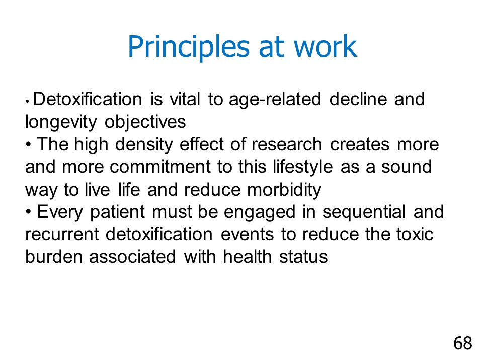 68 Principles at work Detoxification is vital to age-related decline and longevity objectives The high density effect of research creates more and more commitment to this lifestyle as a sound way to live life and reduce morbidity Every patient must be engaged in sequential and recurrent detoxification events to reduce the toxic burden associated with health status
