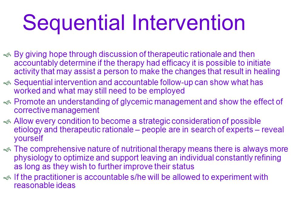 Sequential Intervention  By giving hope through discussion of therapeutic rationale and then accountably determine if the therapy had efficacy it is possible to initiate activity that may assist a person to make the changes that result in healing  Sequential intervention and accountable follow-up can show what has worked and what may still need to be employed  Promote an understanding of glycemic management and show the effect of corrective management  Allow every condition to become a strategic consideration of possible etiology and therapeutic rationale – people are in search of experts – reveal yourself  The comprehensive nature of nutritional therapy means there is always more physiology to optimize and support leaving an individual constantly refining as long as they wish to further improve their status  If the practitioner is accountable s/he will be allowed to experiment with reasonable ideas