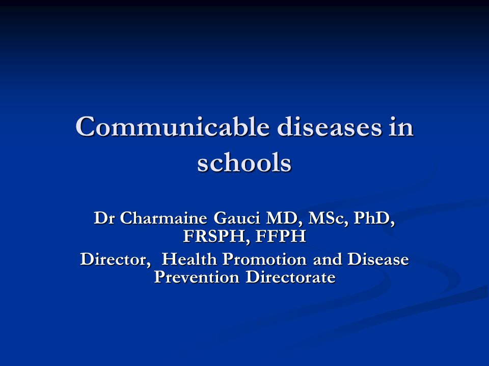 Communicable diseases in schools Dr Charmaine Gauci MD, MSc, PhD, FRSPH, FFPH Director, Health Promotion and Disease Prevention Directorate